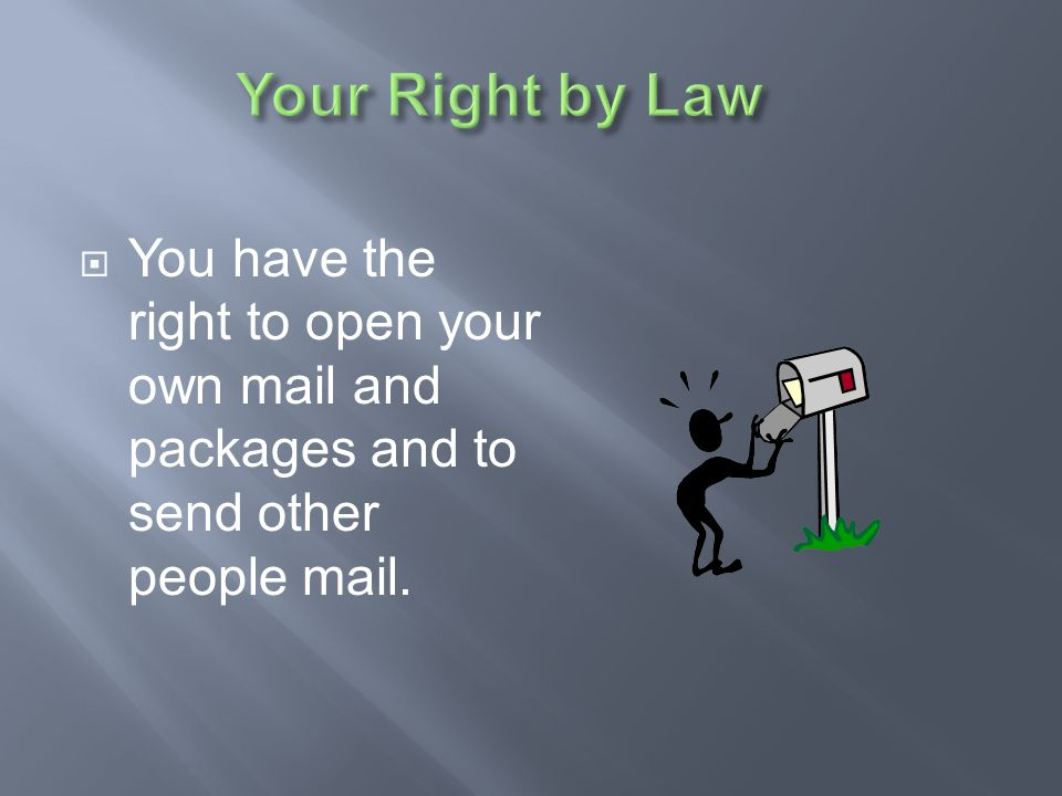 Your Right by Law You have the right to open your own mail and packages and to send other people mail.