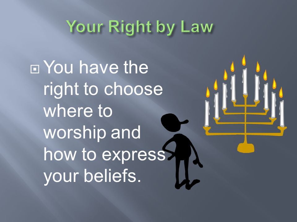 Your Right by Law You have the right to choose where to worship and how to express your beliefs.