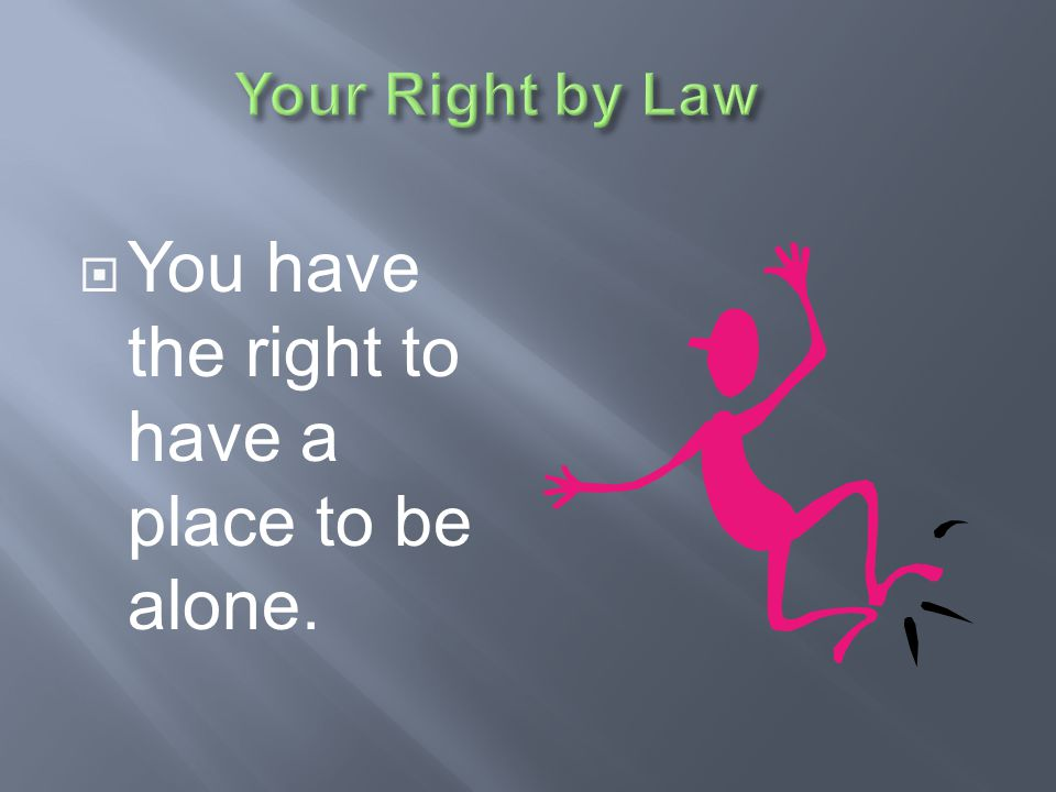 You have the right to have a place to be alone.
