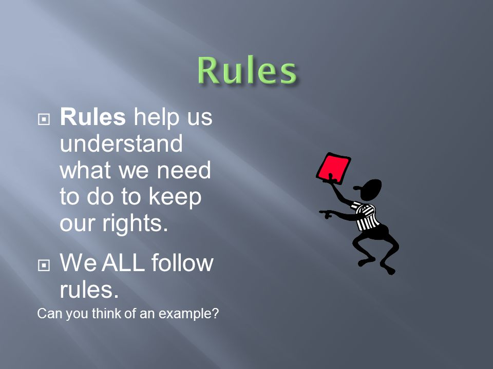 Rules Rules help us understand what we need to do to keep our rights.