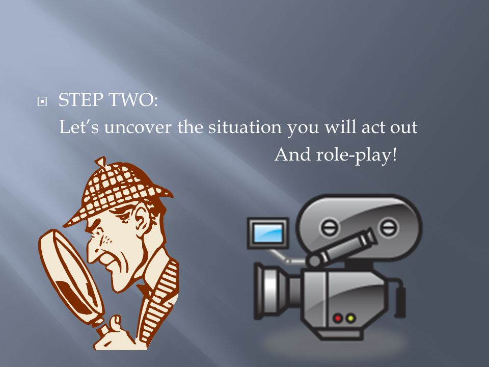 STEP TWO: Let's uncover the situation you will act out And role-play!