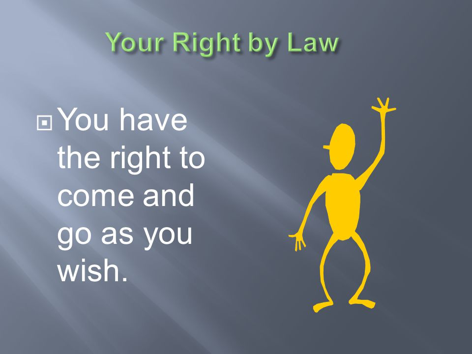 You have the right to come and go as you wish.