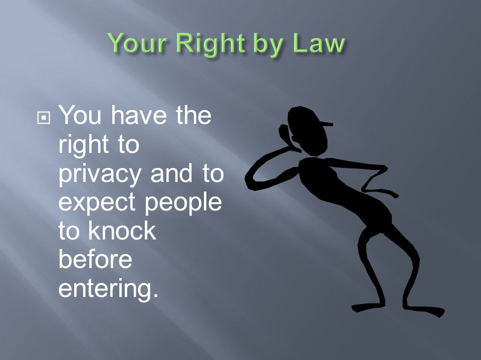 Your Right by Law You have the right to privacy and to expect people to knock before entering.