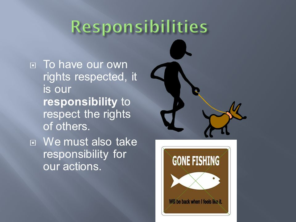 Responsibilities To have our own rights respected, it is our responsibility to respect the rights of others.