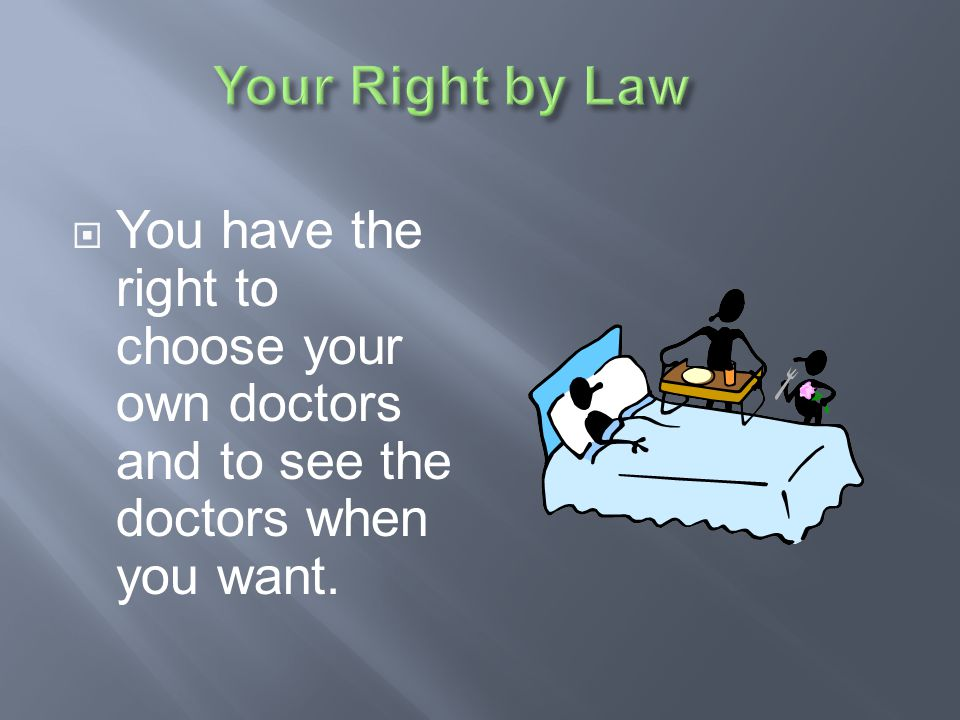 Your Right by Law You have the right to choose your own doctors and to see the doctors when you want.