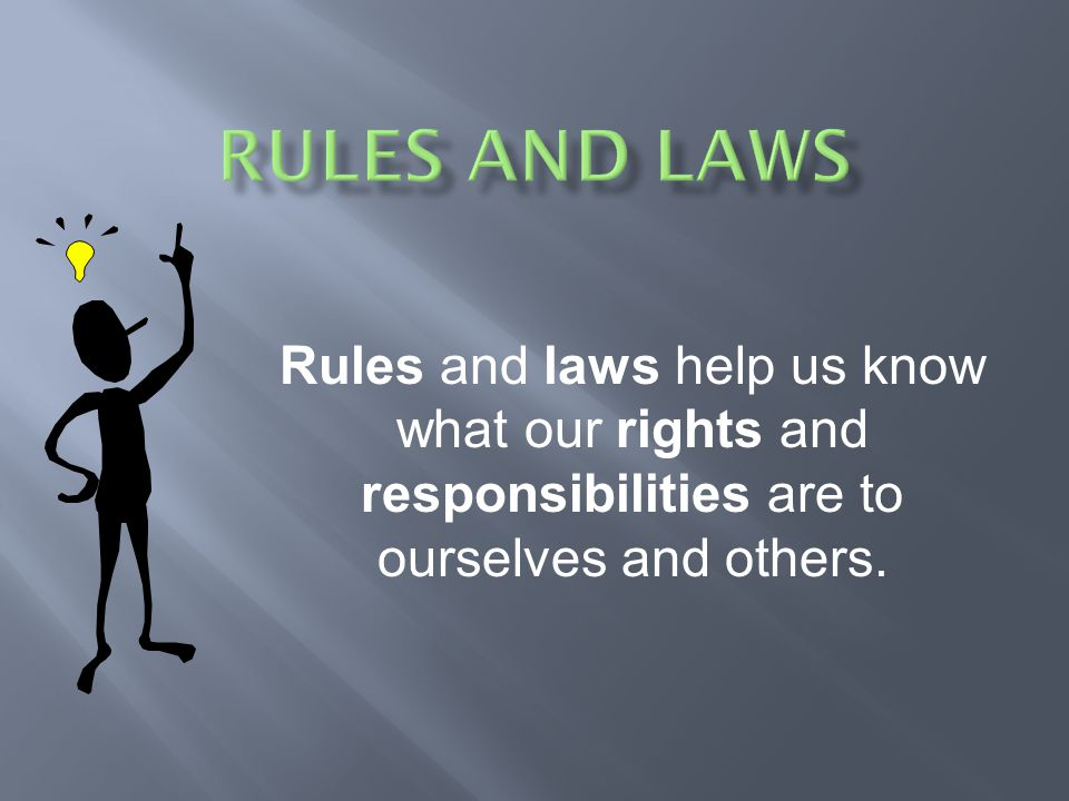 Rules and Laws Rules and laws help us know what our rights and responsibilities are to ourselves and others.