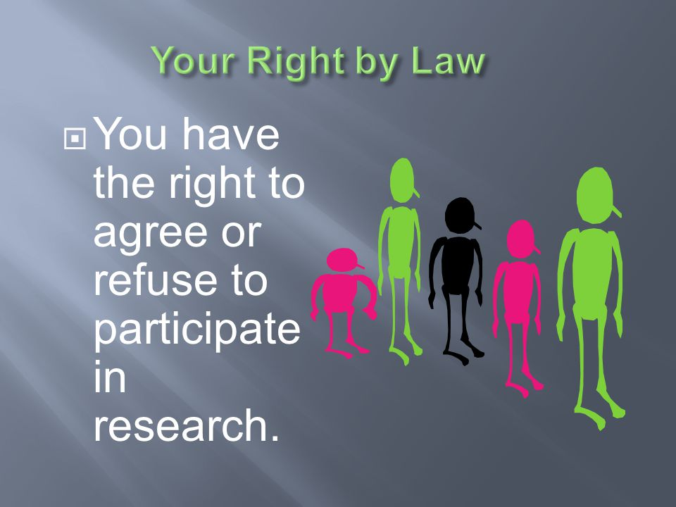 You have the right to agree or refuse to participate in research.