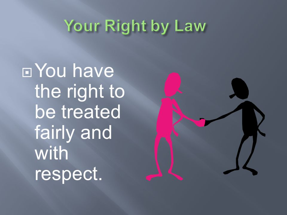 You have the right to be treated fairly and with respect.