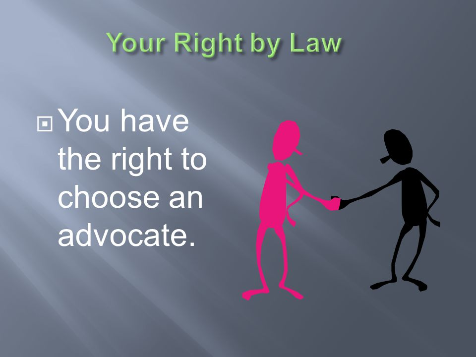 You have the right to choose an advocate.