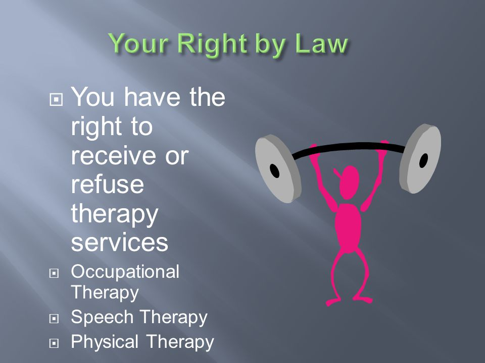 Your Right by Law You have the right to receive or refuse therapy services. Occupational Therapy. Speech Therapy.