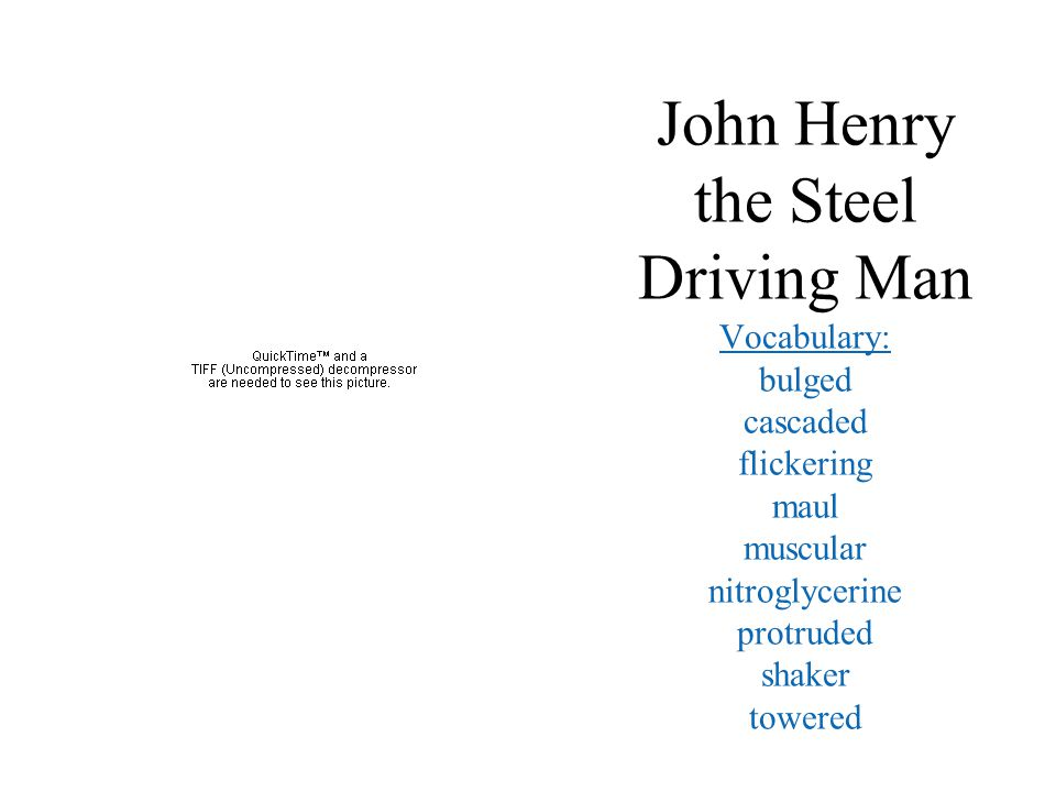 John Henry the Steel Driving Man Vocabulary: bulged cascaded flickering maul muscular nitroglycerine protruded shaker towered