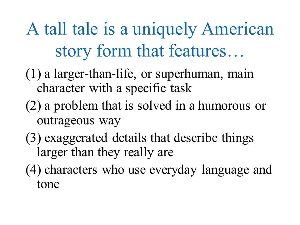 A tall tale is a uniquely American story form that features…