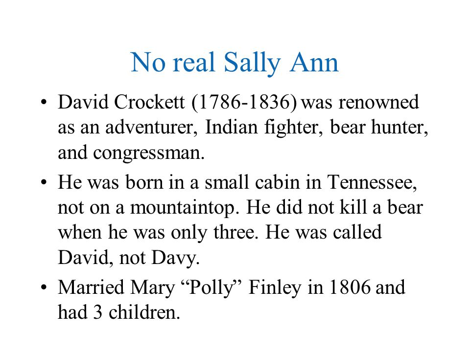 No real Sally Ann David Crockett (1786-1836) was renowned as an adventurer, Indian fighter, bear hunter, and congressman.