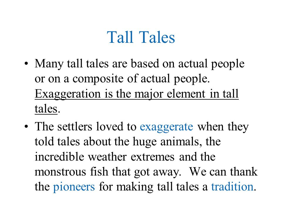 Tall Tales Many tall tales are based on actual people or on a composite of actual people. Exaggeration is the major element in tall tales.