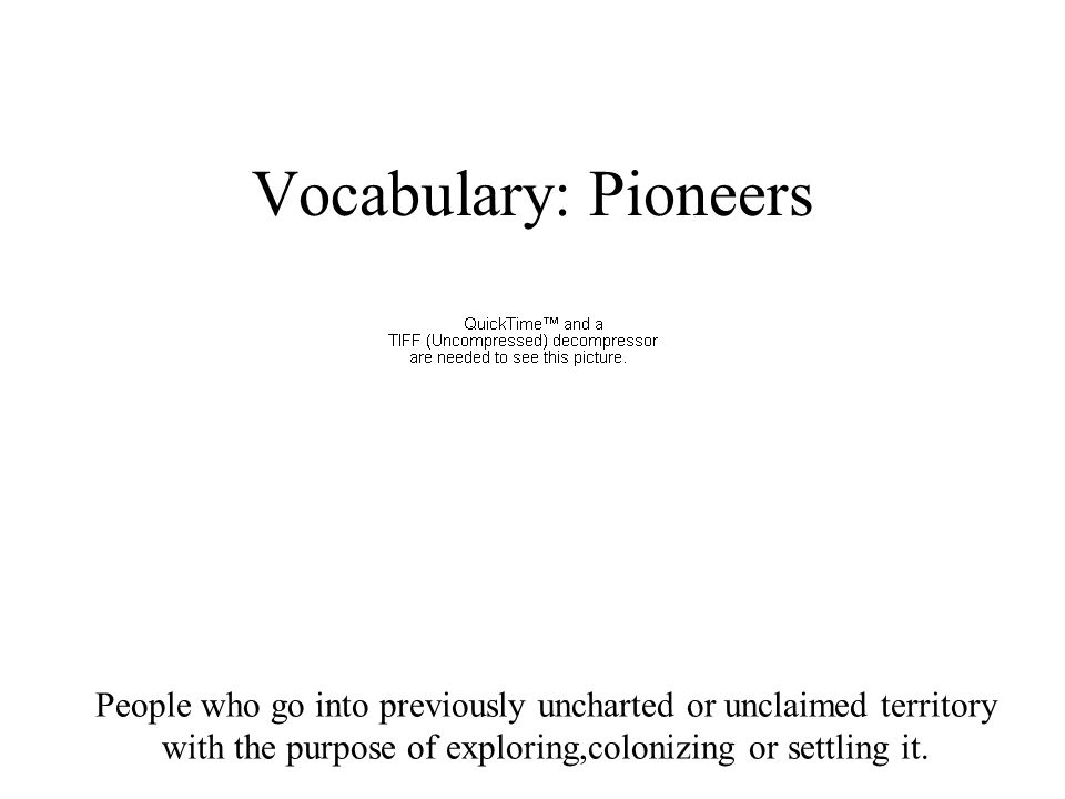 Vocabulary: Pioneers People who go into previously uncharted or unclaimed territory with the purpose of exploring,colonizing or settling it.
