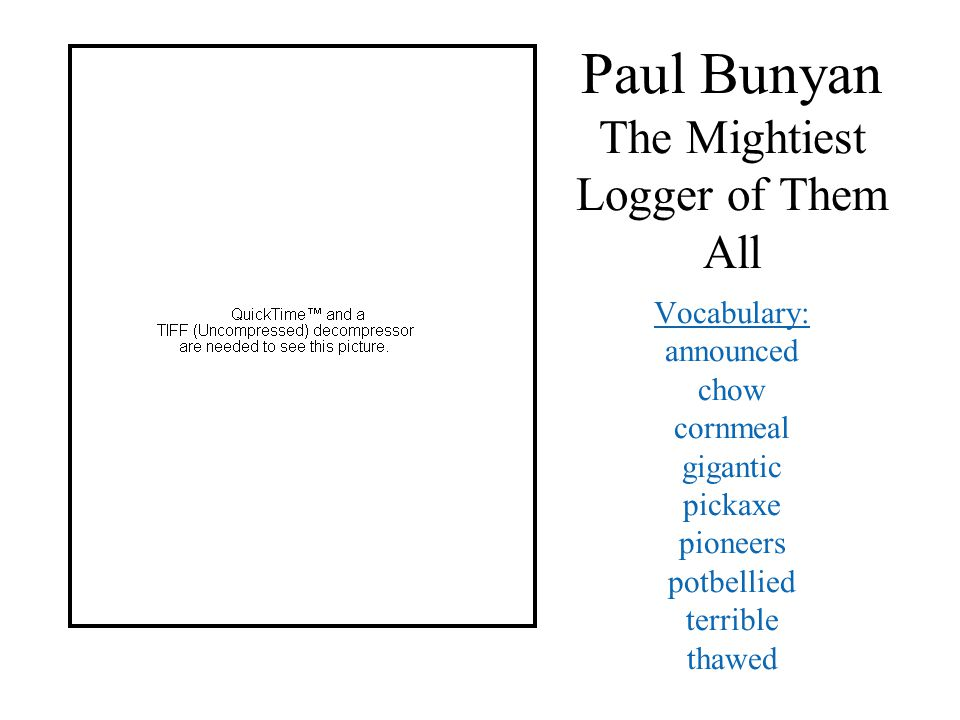 Paul Bunyan The Mightiest Logger of Them All Vocabulary: announced chow cornmeal gigantic pickaxe pioneers potbellied terrible thawed