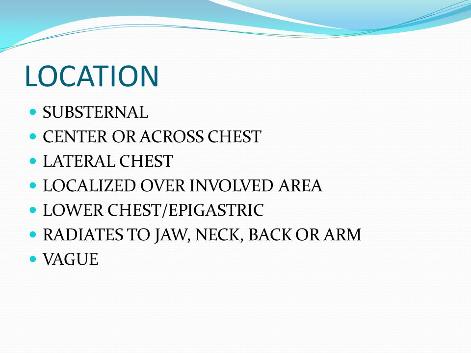 LOCATION SUBSTERNAL CENTER OR ACROSS CHEST LATERAL CHEST