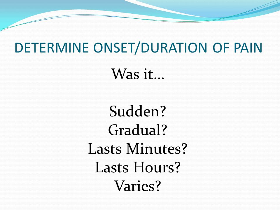 DETERMINE ONSET/DURATION OF PAIN