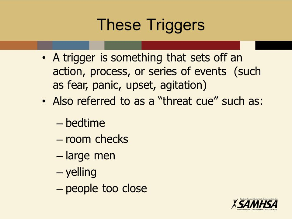 These Triggers A trigger is something that sets off an action, process, or series of events (such as fear, panic, upset, agitation)