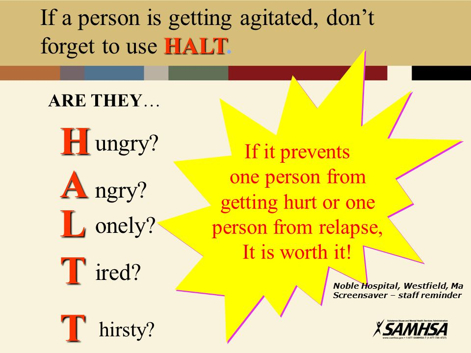 H A L T T If a person is getting agitated, don't forget to use HALT.