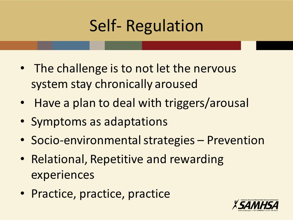 Self- Regulation The challenge is to not let the nervous system stay chronically aroused. Have a plan to deal with triggers/arousal.