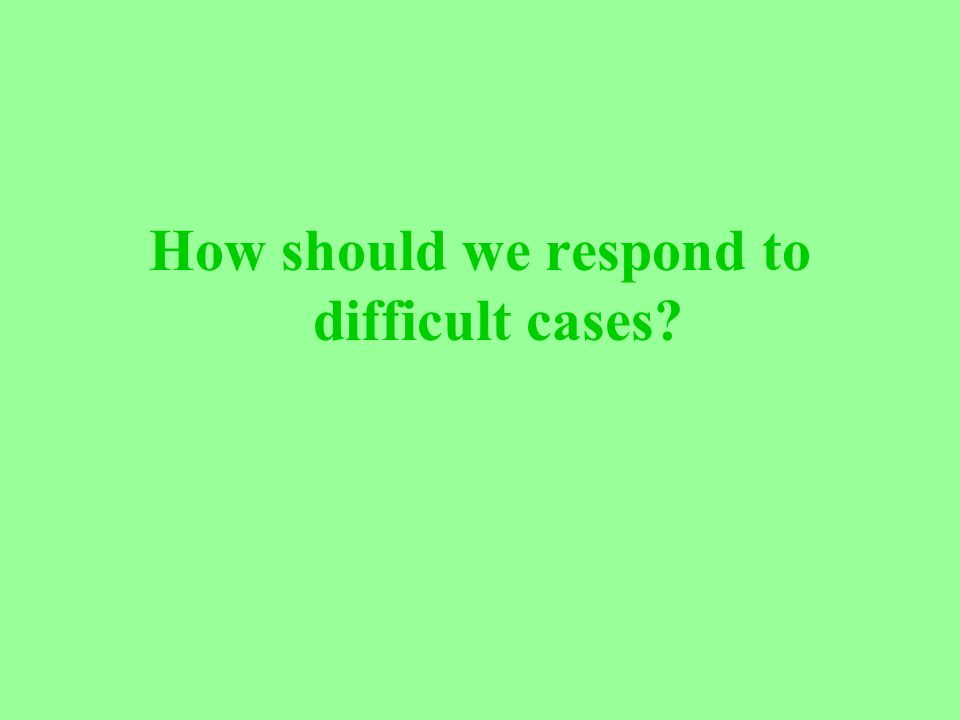 How should we respond to difficult cases