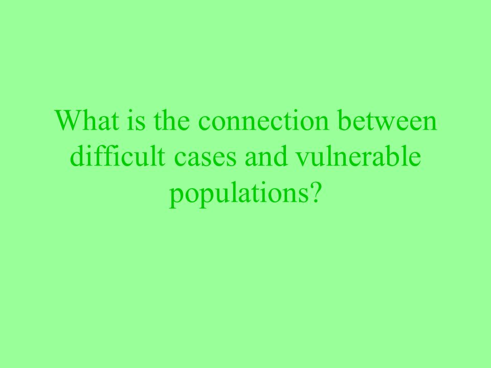 What is the connection between difficult cases and vulnerable populations