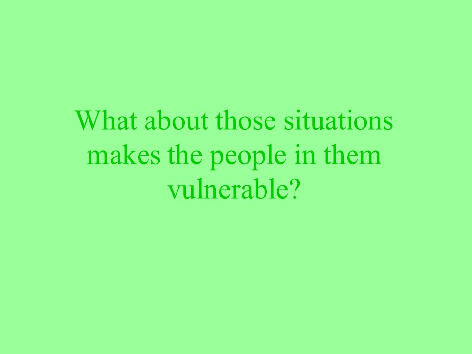What about those situations makes the people in them vulnerable