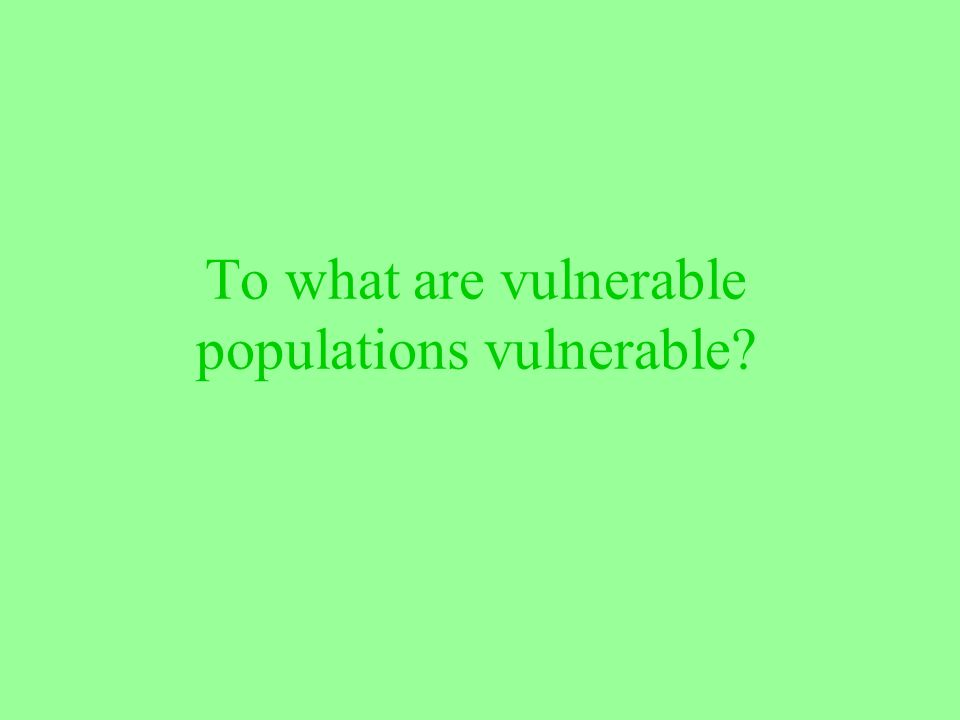 To what are vulnerable populations vulnerable