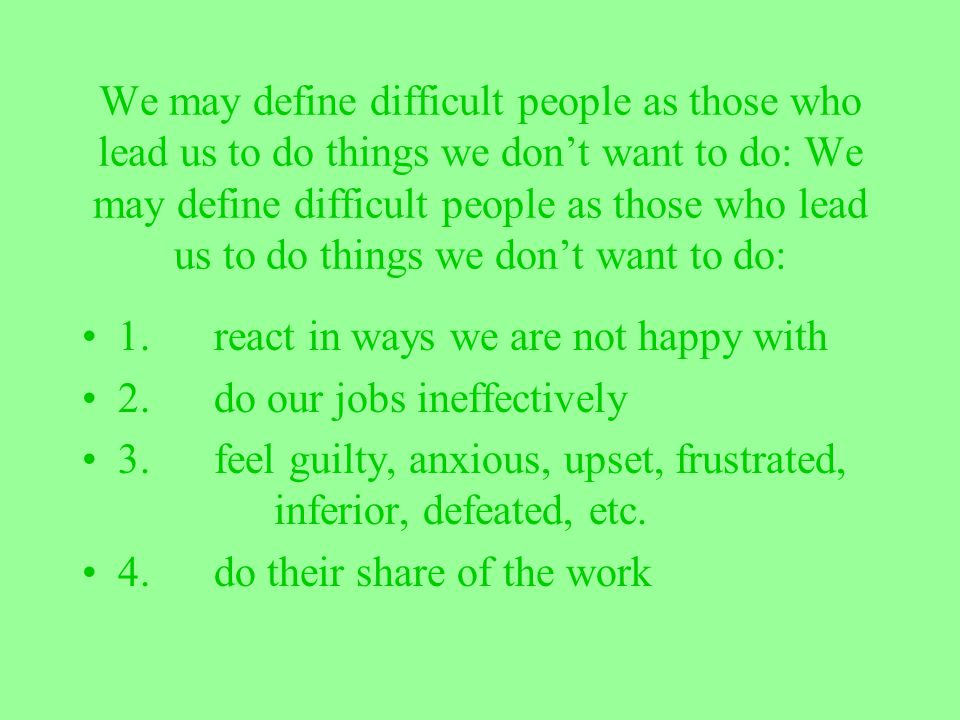 We may define difficult people as those who lead us to do things we don't want to do: We may define difficult people as those who lead us to do things we don't want to do: