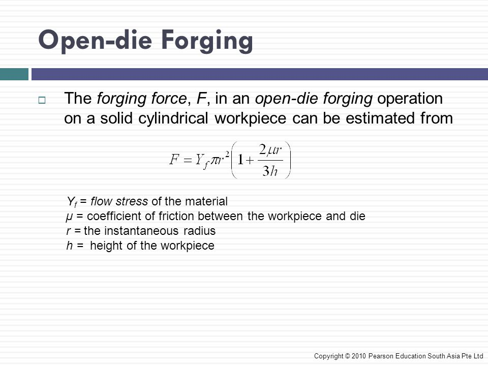 Open-die Forging The forging force, F, in an open-die forging operation on a solid cylindrical workpiece can be estimated from.
