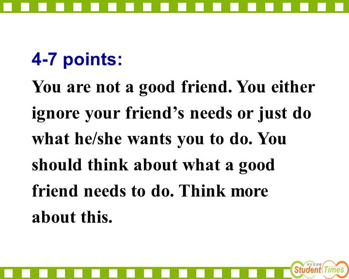 4-7 points: You are not a good friend. You either. ignore your friend's needs or just do. what he/she wants you to do. You.