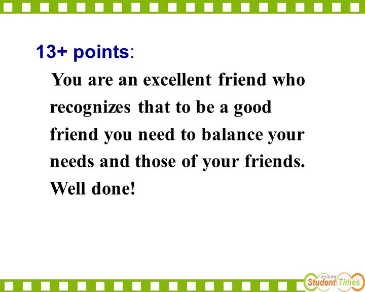 13+ points: You are an excellent friend who recognizes that to be a good friend you need to balance your needs and those of your friends.