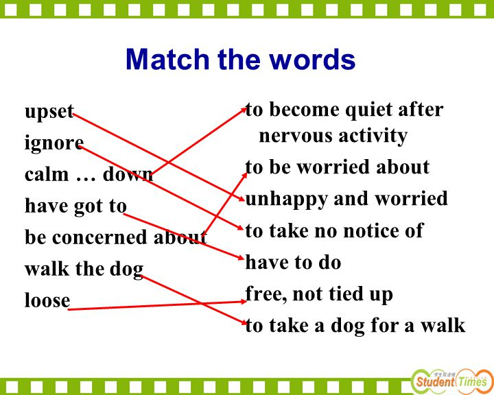 Match the words upset to become quiet after nervous activity ignore