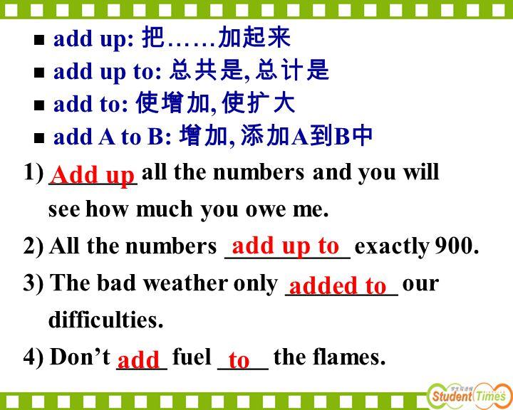 Add up add up to added to add to add up: 把……加起来 add up to: 总共是, 总计是
