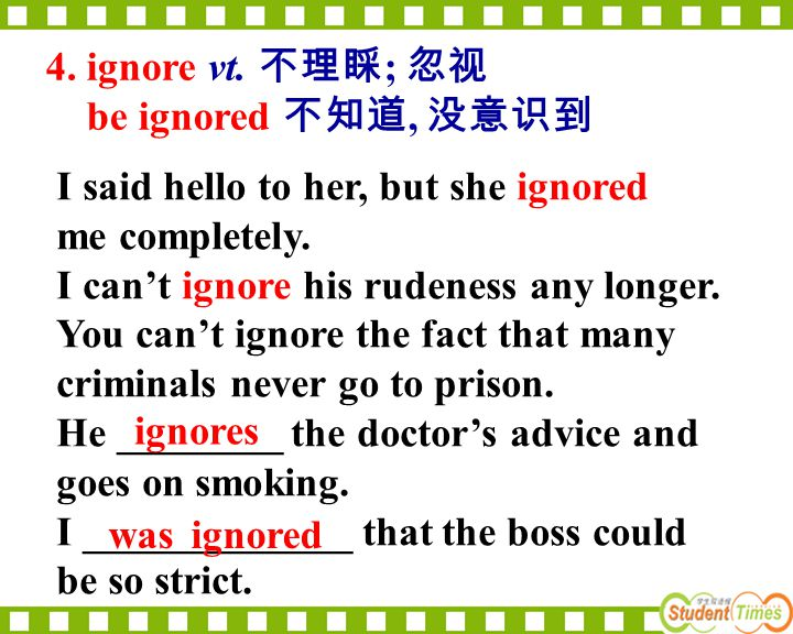 4. ignore vt. 不理睬; 忽视 be ignored 不知道, 没意识到. I said hello to her, but she ignored. me completely. I can't ignore his rudeness any longer.