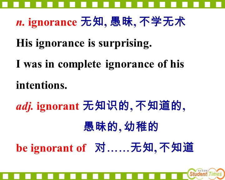 n. ignorance 无知, 愚昧, 不学无术 His ignorance is surprising. I was in complete ignorance of his. intentions.