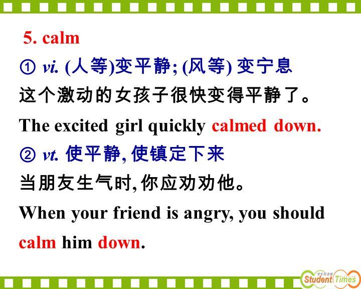 5. calm ① vi. (人等)变平静; (风等) 变宁息. 这个激动的女孩子很快变得平静了。 The excited girl quickly calmed down. ② vt. 使平静, 使镇定下来.