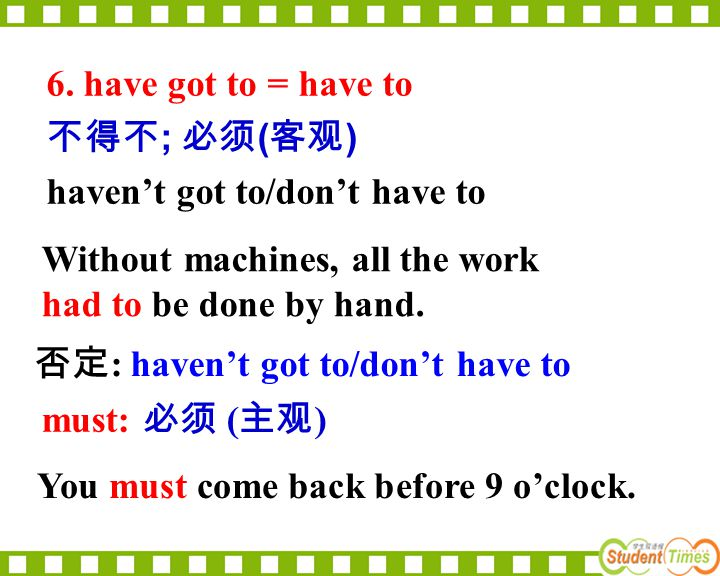 6. have got to = have to 不得不; 必须(客观) haven't got to/don't have to. Without machines, all the work had to be done by hand.