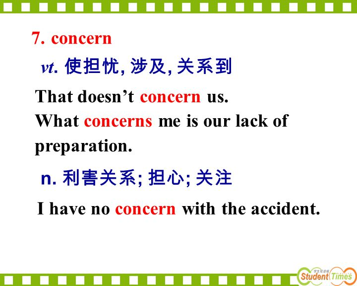 7. concern vt. 使担忧, 涉及, 关系到. That doesn't concern us. What concerns me is our lack of preparation.