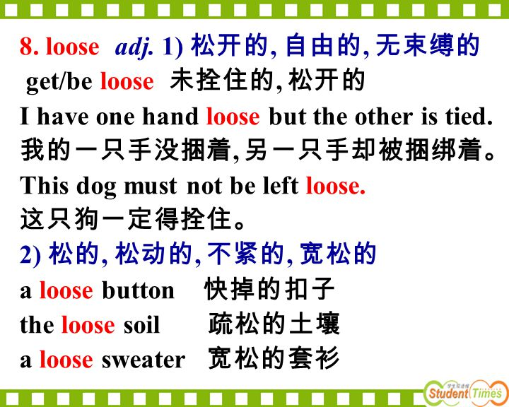 8. loose adj. 1) 松开的, 自由的, 无束缚的 get/be loose 未拴住的, 松开的. I have one hand loose but the other is tied.