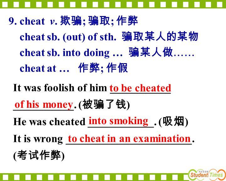 9. cheat v. 欺骗; 骗取; 作弊 cheat sb. (out) of sth. 骗取某人的某物. cheat sb. into doing … 骗某人做…… cheat at … 作弊; 作假.
