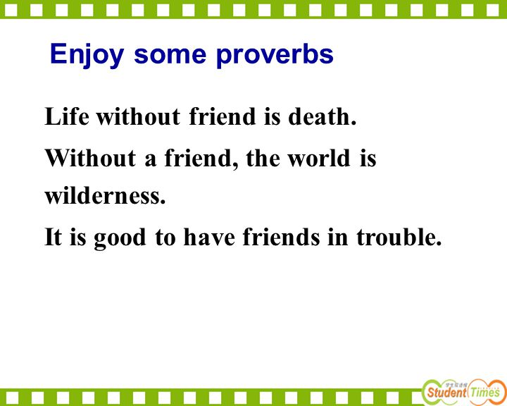 Enjoy some proverbs Life without friend is death.