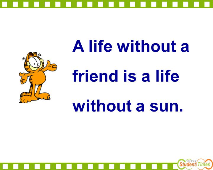 A life without a friend is a life without a sun. Do you like friends