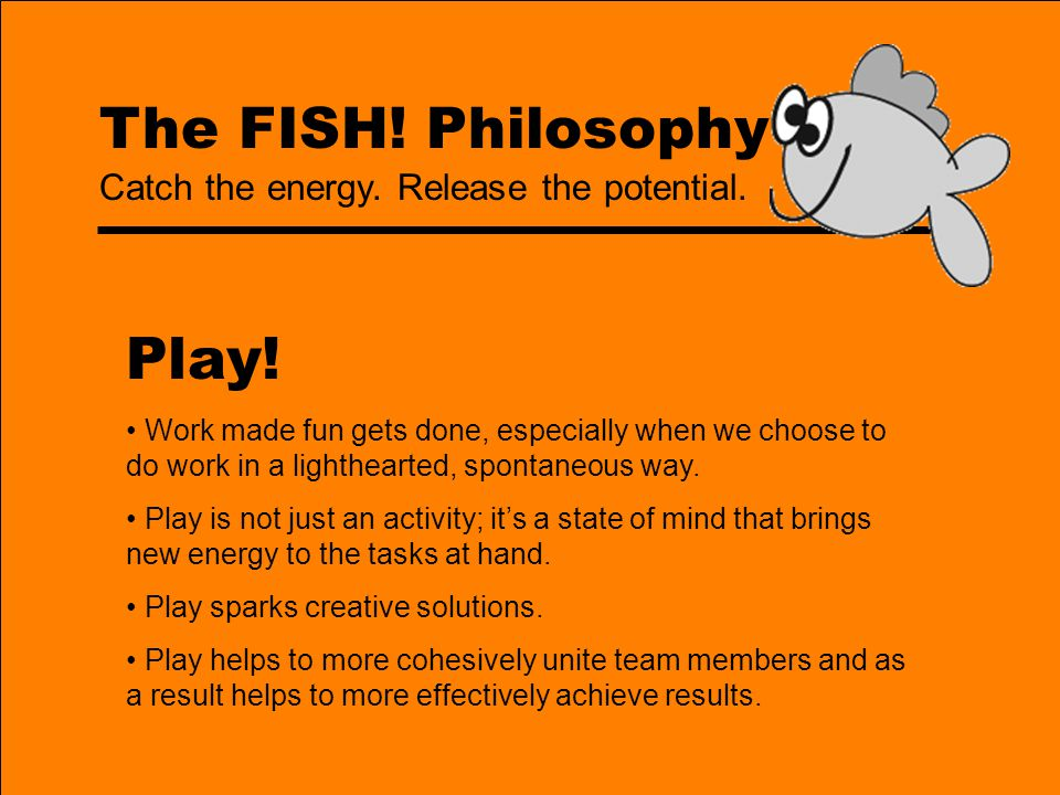 Play! The FISH! Philosophy Catch the energy. Release the potential.