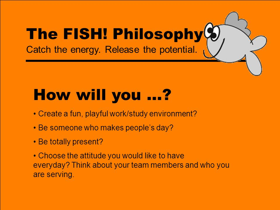 How will you … The FISH! Philosophy