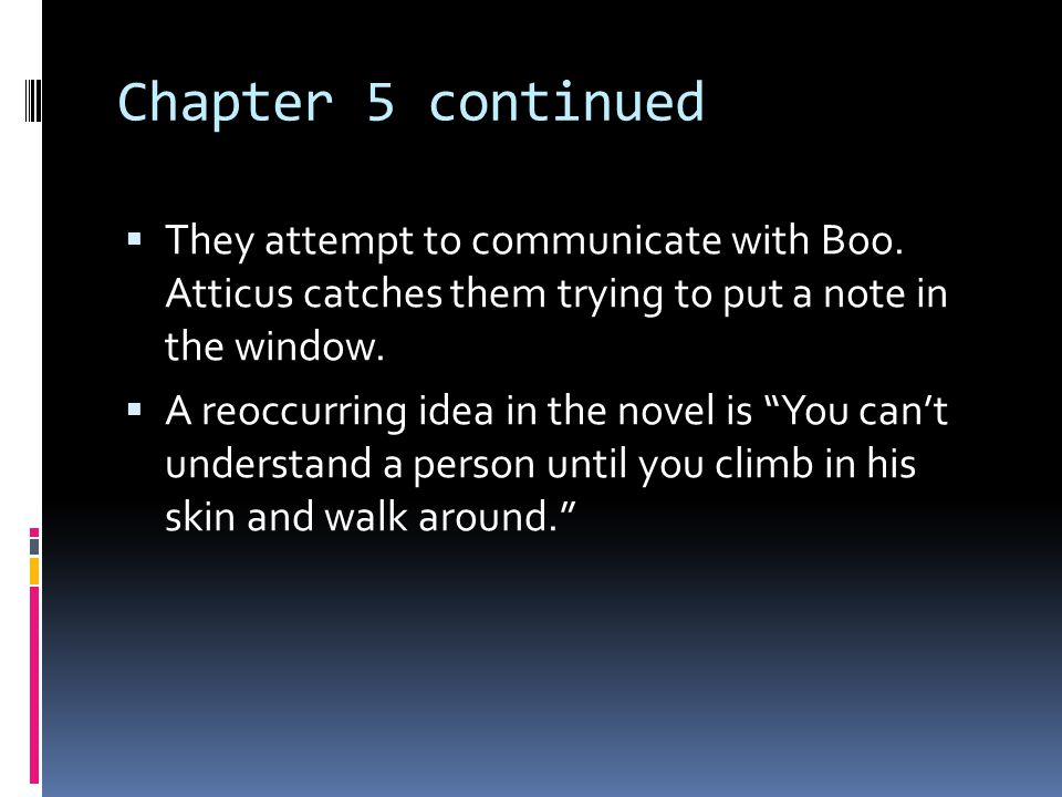 Chapter 5 continued They attempt to communicate with Boo. Atticus catches them trying to put a note in the window.