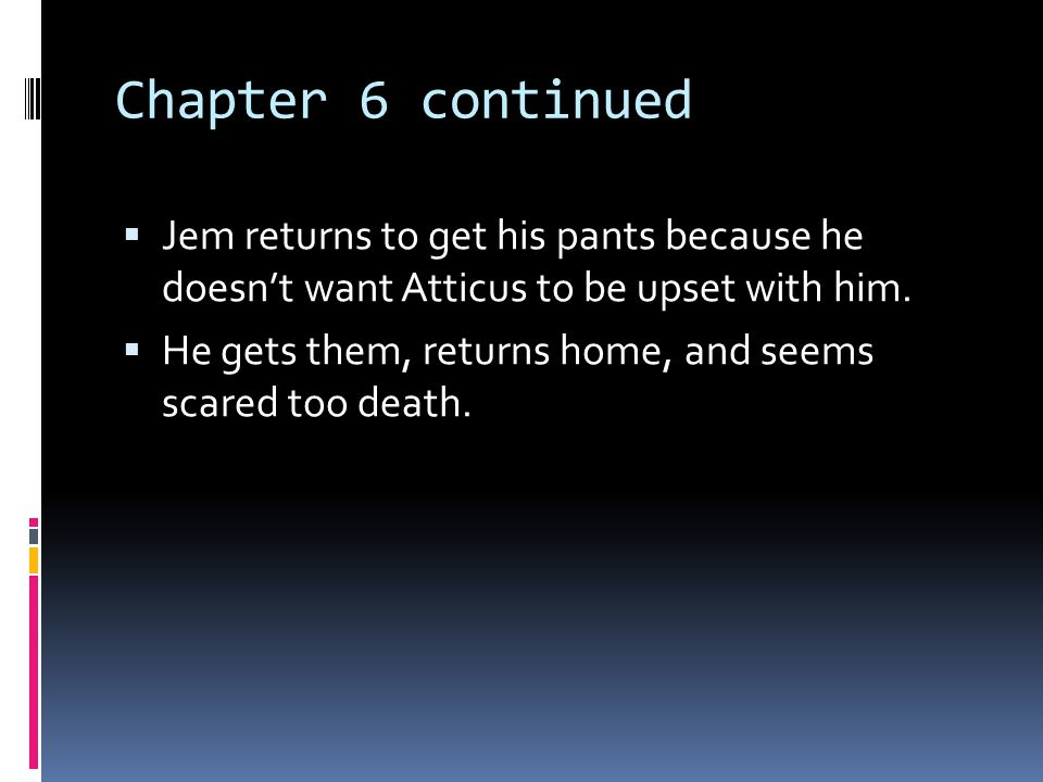 Chapter 6 continued Jem returns to get his pants because he doesn't want Atticus to be upset with him.