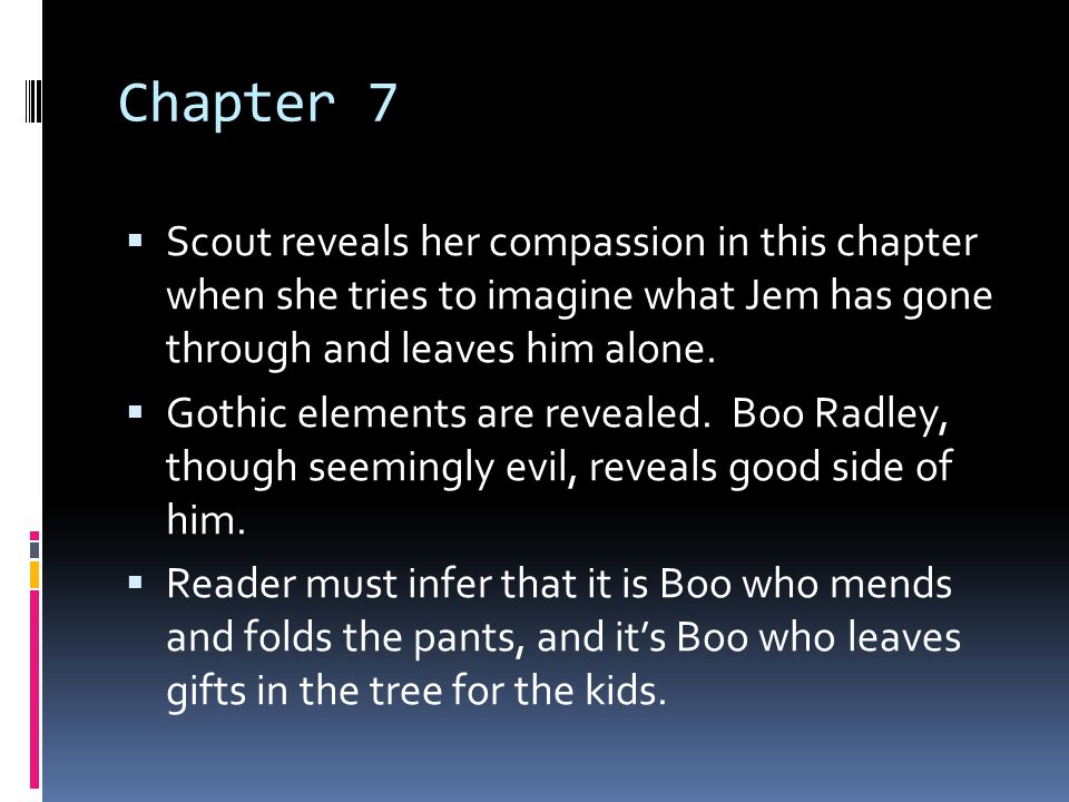 Chapter 7 Scout reveals her compassion in this chapter when she tries to imagine what Jem has gone through and leaves him alone.