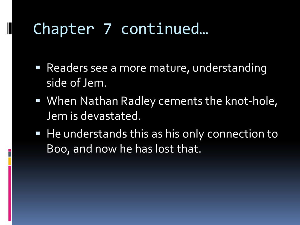 Chapter 7 continued… Readers see a more mature, understanding side of Jem. When Nathan Radley cements the knot-hole, Jem is devastated.